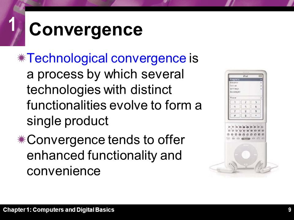 1 Chapter 1: Computers and Digital Basics9 Convergence  Technological convergence is a process by which several technologies with distinct functionalities evolve to form a single product  Convergence tends to offer enhanced functionality and convenience