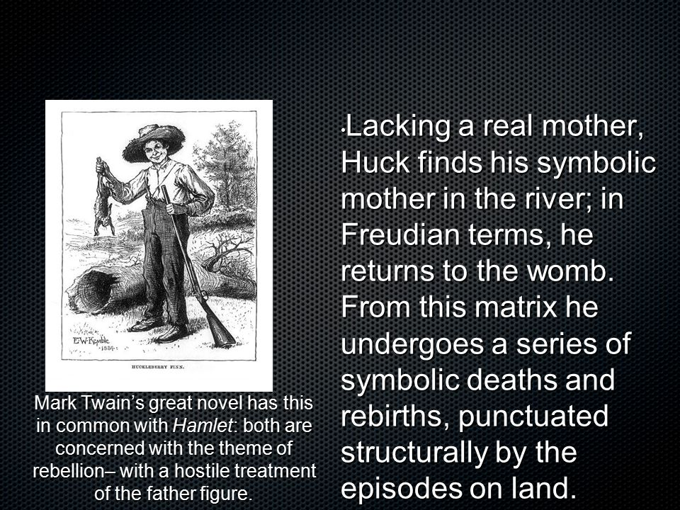 Lacking a real mother, Huck finds his symbolic mother in the river; in Freudian terms, he returns to the womb. From this matrix he undergoes a series