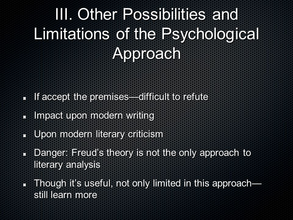 III. Other Possibilities and Limitations of the Psychological Approach If accept the premises—difficult to refute Impact upon modern writing Upon mode