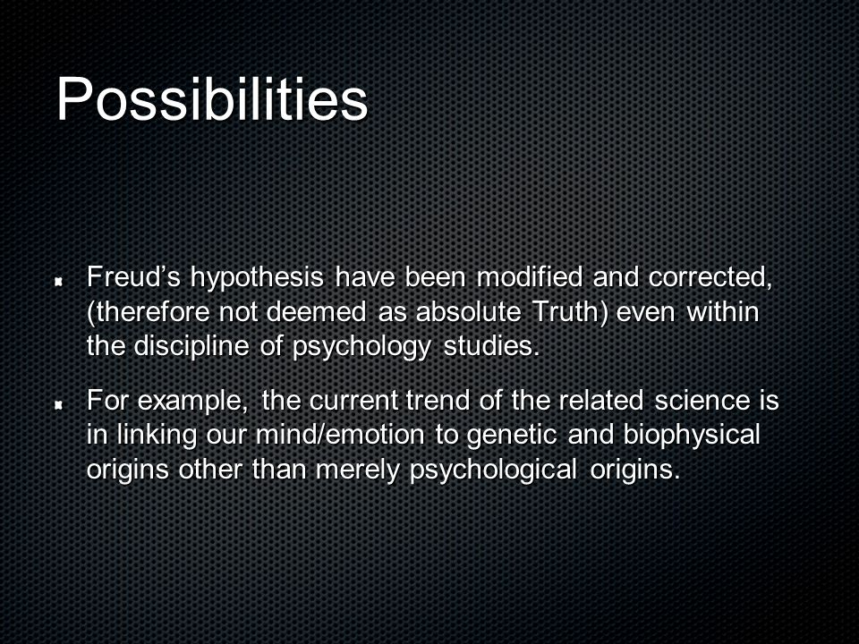Possibilities Freud's hypothesis have been modified and corrected, (therefore not deemed as absolute Truth) even within the discipline of psychology s