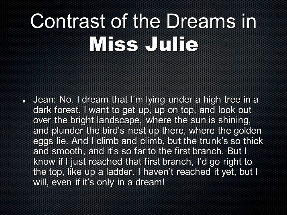 Contrast of the Dreams in Miss Julie Jean: No. I dream that I'm lying under a high tree in a dark forest. I want to get up, up on top, and look out ov