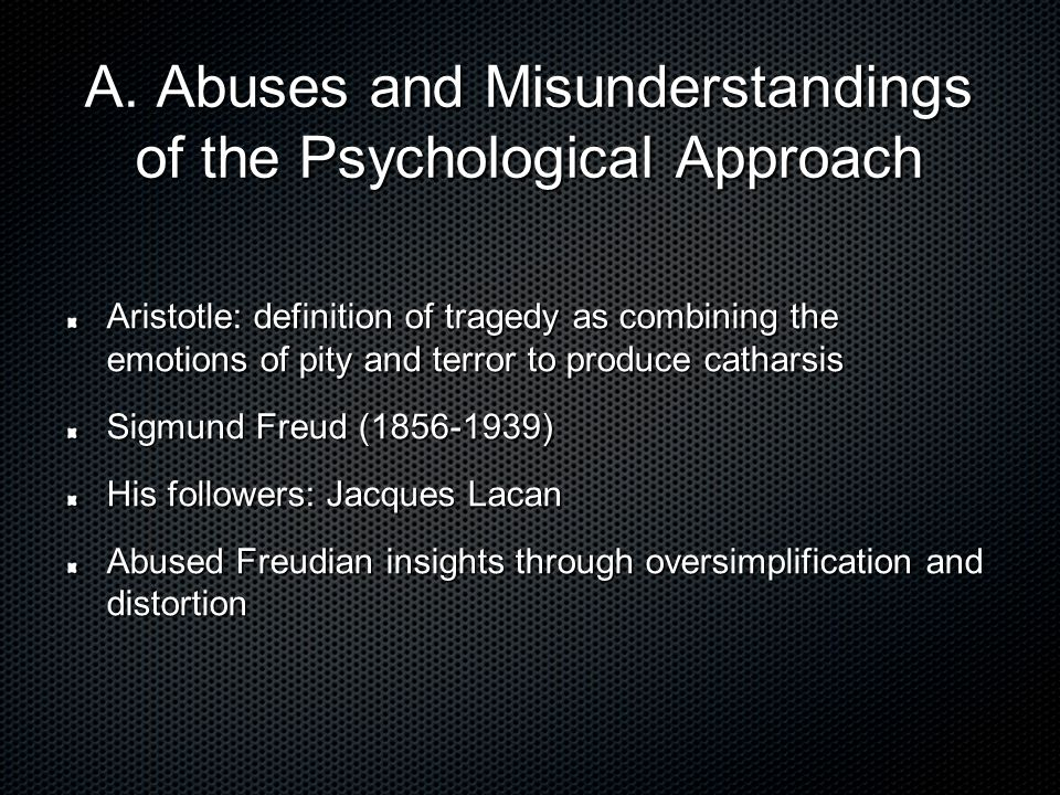 A. Abuses and Misunderstandings of the Psychological Approach Aristotle: definition of tragedy as combining the emotions of pity and terror to produce