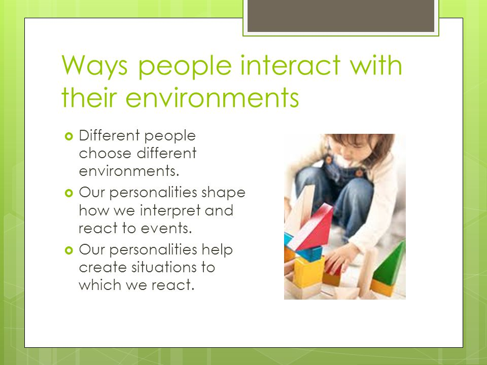 Ways people interact with their environments  Different people choose different environments.  Our personalities shape how we interpret and react to