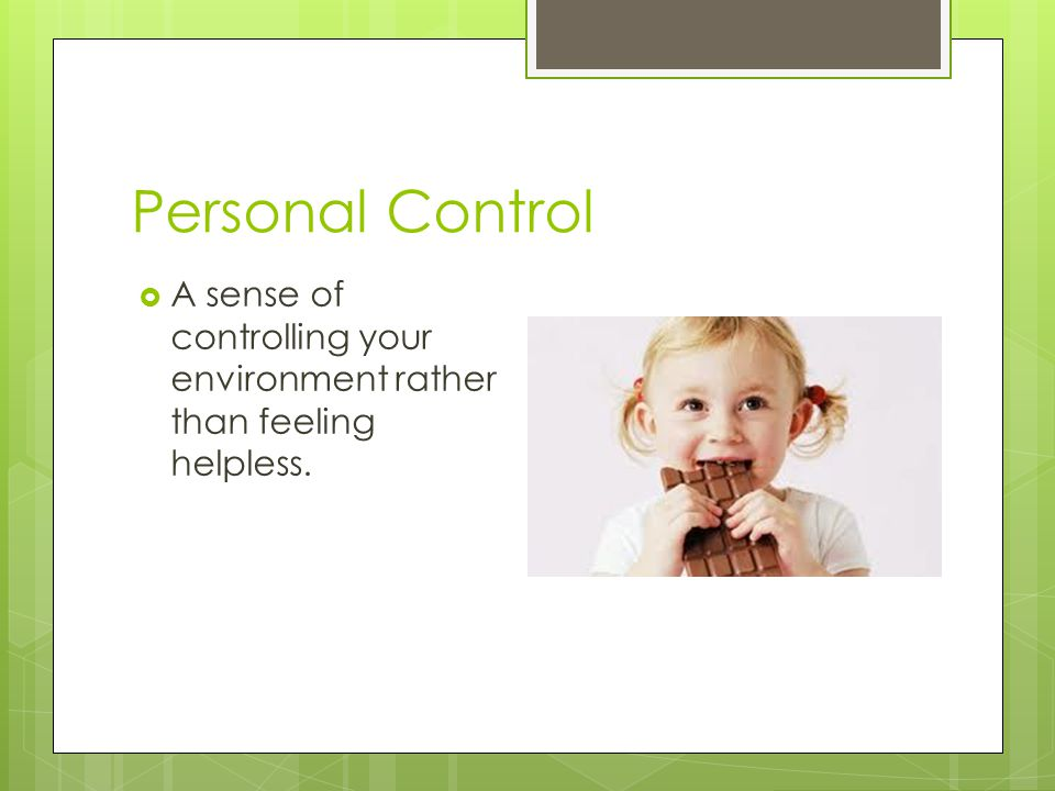 Personal Control  A sense of controlling your environment rather than feeling helpless.