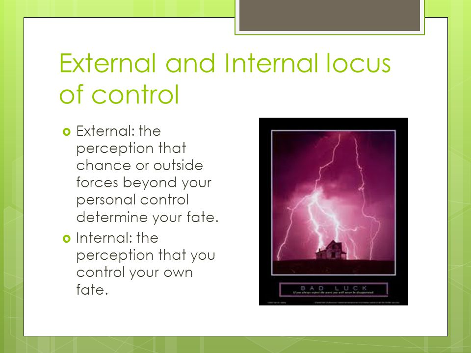 External and Internal locus of control  External: the perception that chance or outside forces beyond your personal control determine your fate.  In