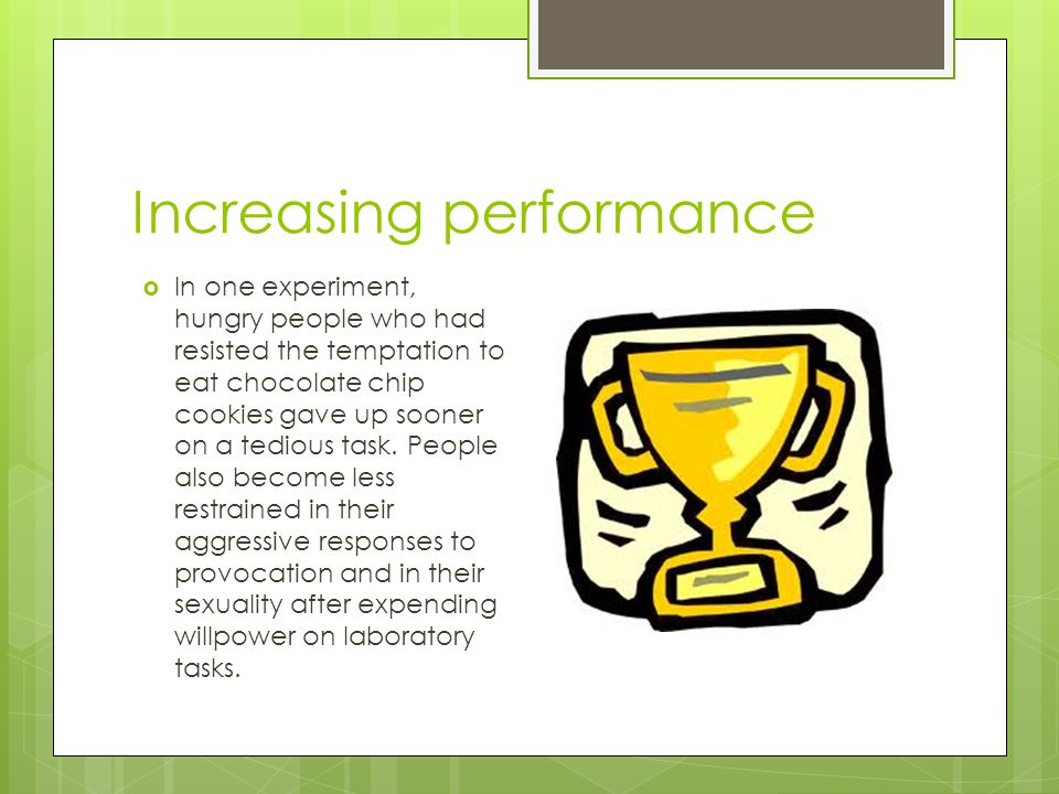 Increasing performance  In one experiment, hungry people who had resisted the temptation to eat chocolate chip cookies gave up sooner on a tedious ta