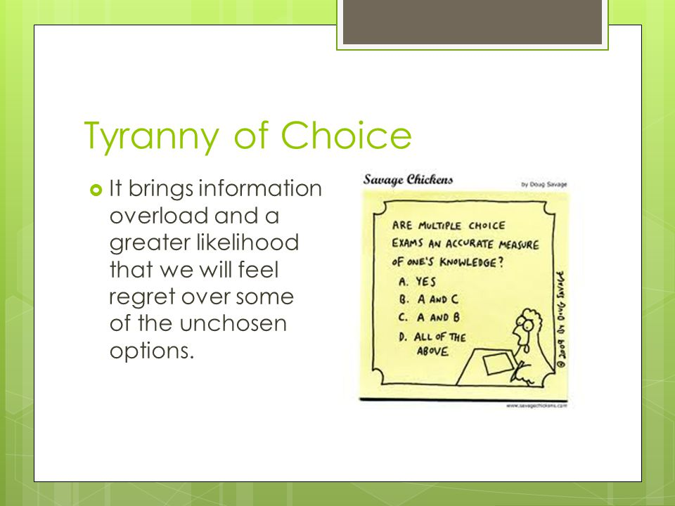 Tyranny of Choice  It brings information overload and a greater likelihood that we will feel regret over some of the unchosen options.