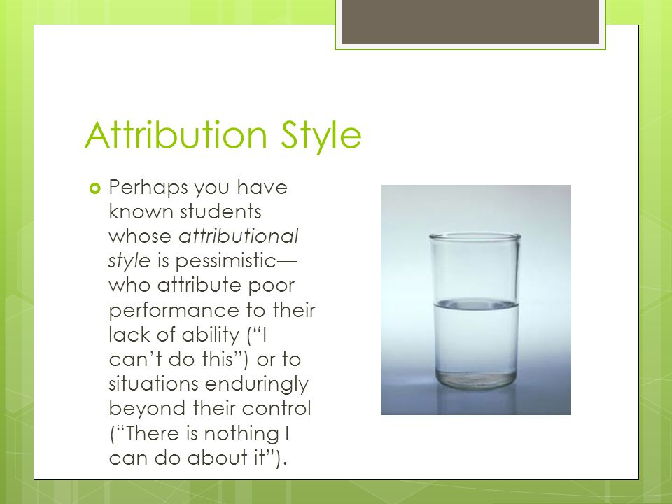 Attribution Style  Perhaps you have known students whose attributional style is pessimistic— who attribute poor performance to their lack of ability