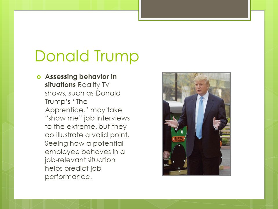 """Donald Trump  Assessing behavior in situations Reality TV shows, such as Donald Trump's """"The Apprentice,"""" may take """"show me"""" job interviews to the ex"""