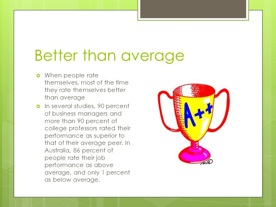 Better than average  When people rate themselves, most of the time they rate themselves better than average  In several studies, 90 percent of busin