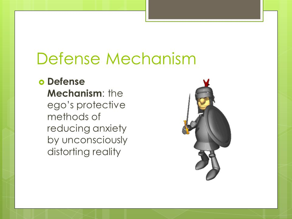 Defense Mechanism  Defense Mechanism : the ego's protective methods of reducing anxiety by unconsciously distorting reality