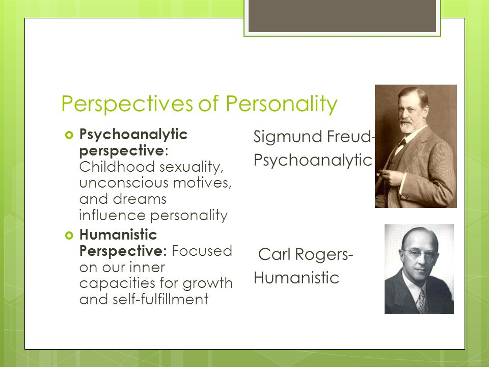 Perspectives of Personality  Psychoanalytic perspective : Childhood sexuality, unconscious motives, and dreams influence personality  Humanistic Per