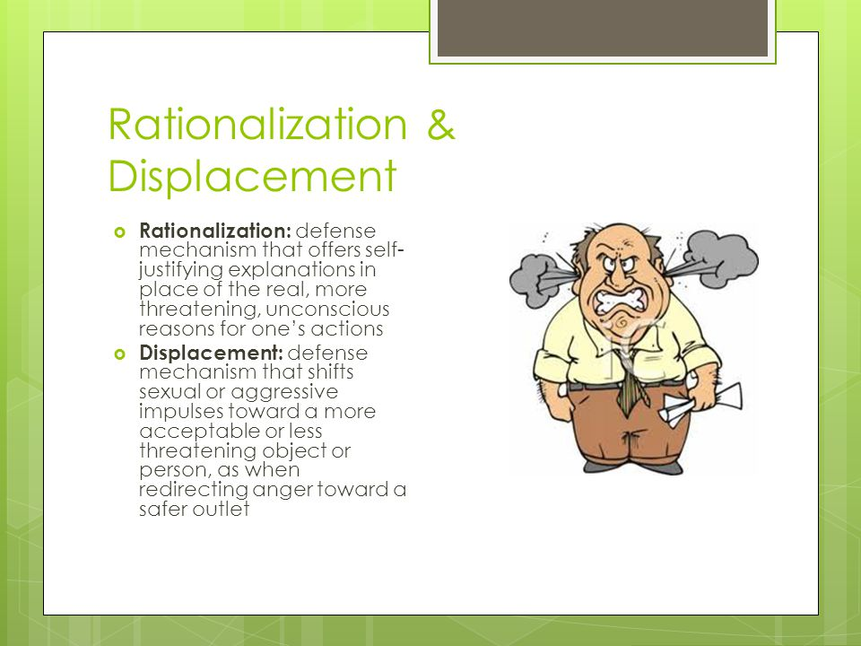Rationalization & Displacement  Rationalization: defense mechanism that offers self- justifying explanations in place of the real, more threatening,