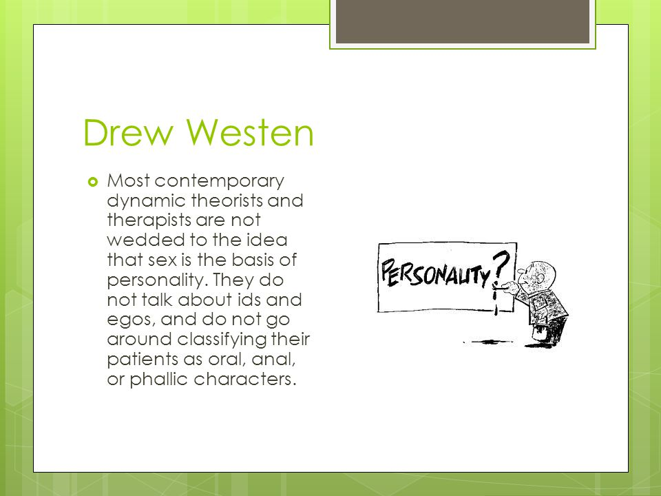 Drew Westen  Most contemporary dynamic theorists and therapists are not wedded to the idea that sex is the basis of personality. They do not talk abo
