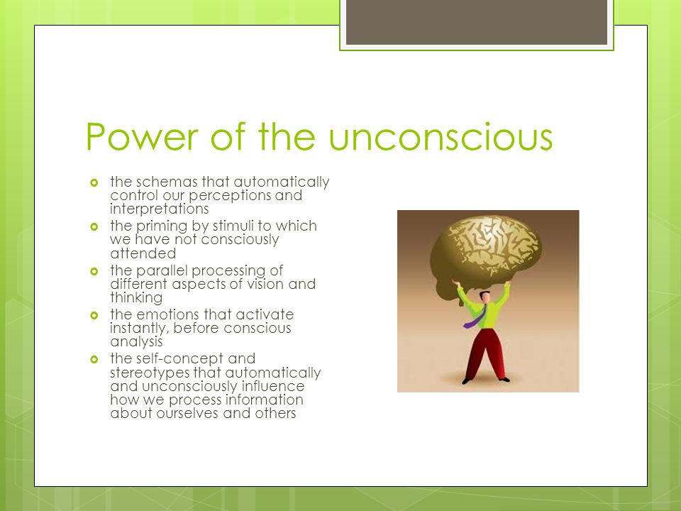 Power of the unconscious  the schemas that automatically control our perceptions and interpretations  the priming by stimuli to which we have not co