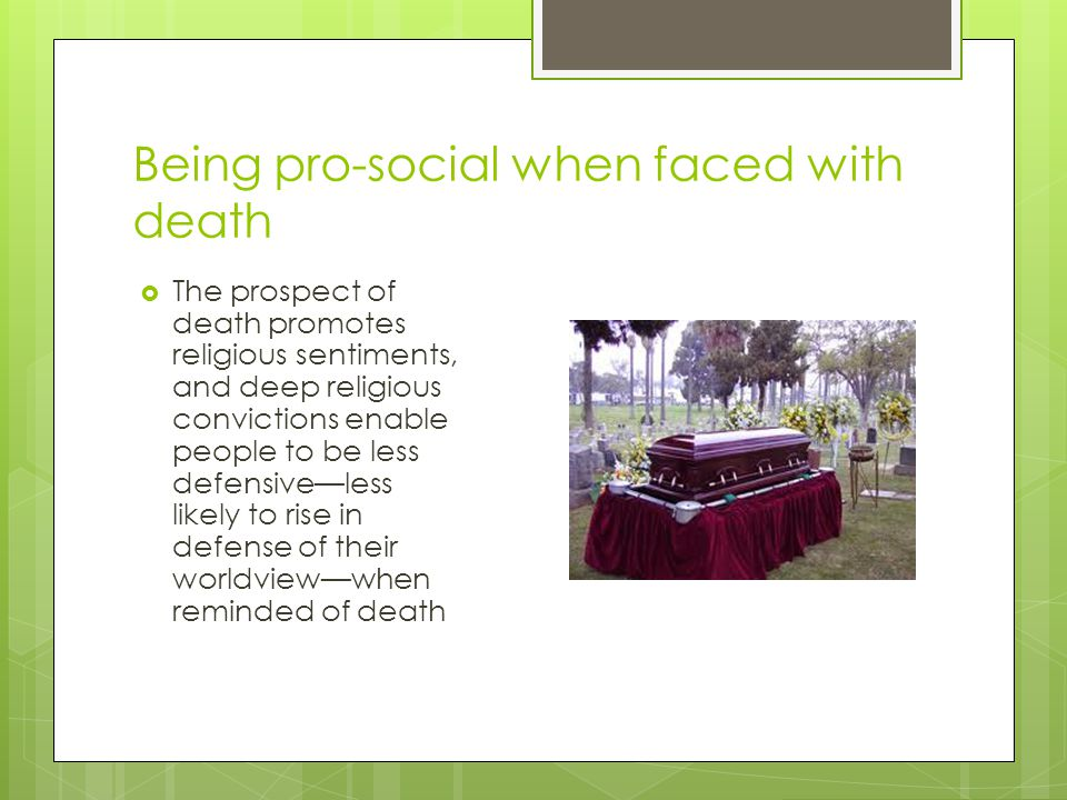 Being pro-social when faced with death  The prospect of death promotes religious sentiments, and deep religious convictions enable people to be less