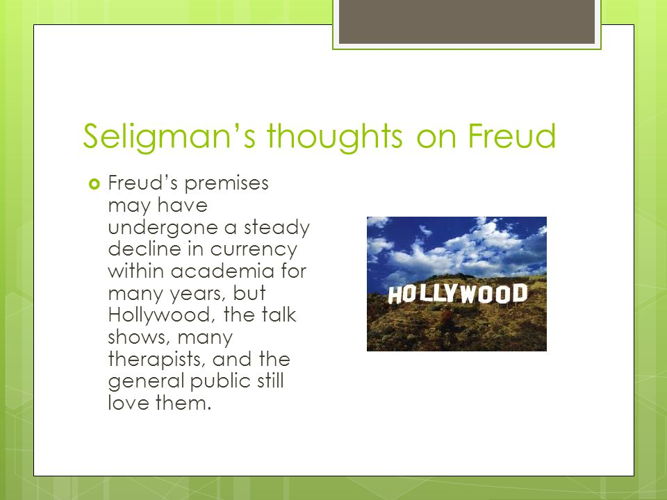 Seligman's thoughts on Freud  Freud's premises may have undergone a steady decline in currency within academia for many years, but Hollywood, the tal