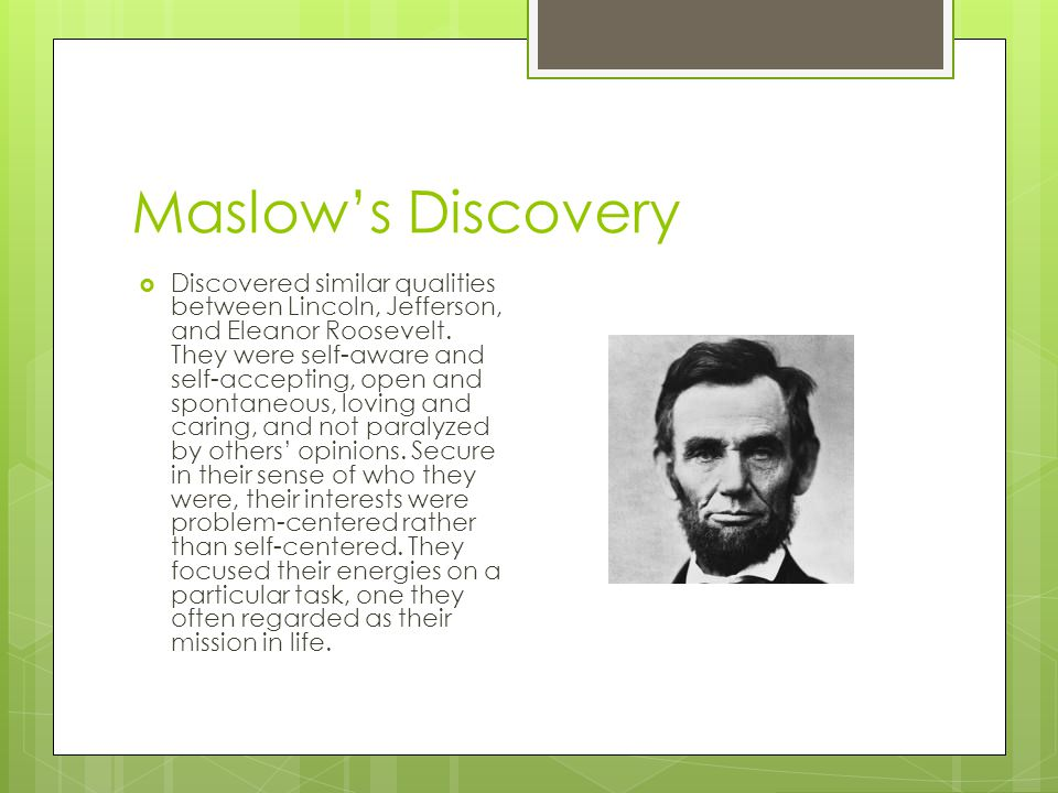 Maslow's Discovery  Discovered similar qualities between Lincoln, Jefferson, and Eleanor Roosevelt. They were self-aware and self-accepting, open and