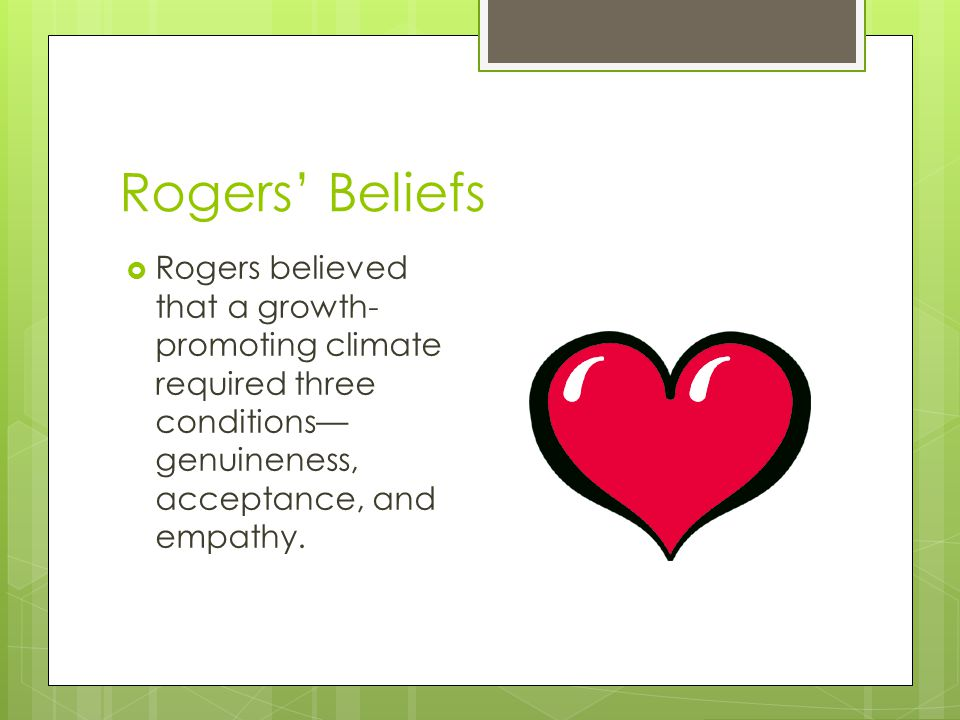 Rogers' Beliefs  Rogers believed that a growth- promoting climate required three conditions— genuineness, acceptance, and empathy.