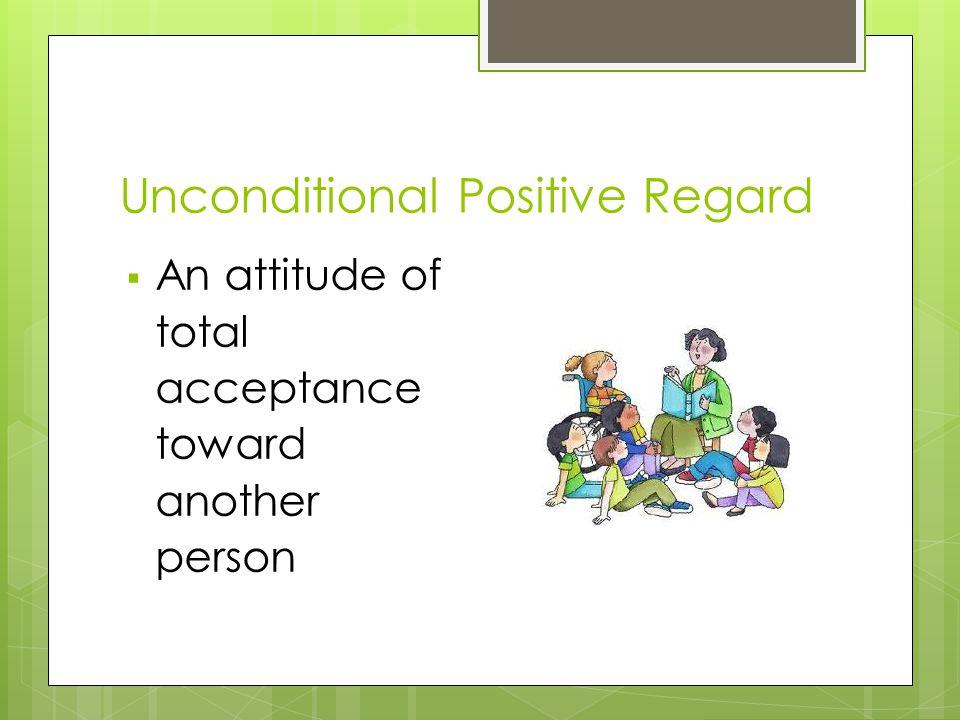 Unconditional Positive Regard  An attitude of total acceptance toward another person