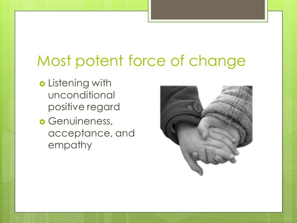 Most potent force of change  Listening with unconditional positive regard  Genuineness, acceptance, and empathy