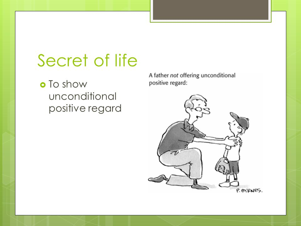 Secret of life  To show unconditional positive regard