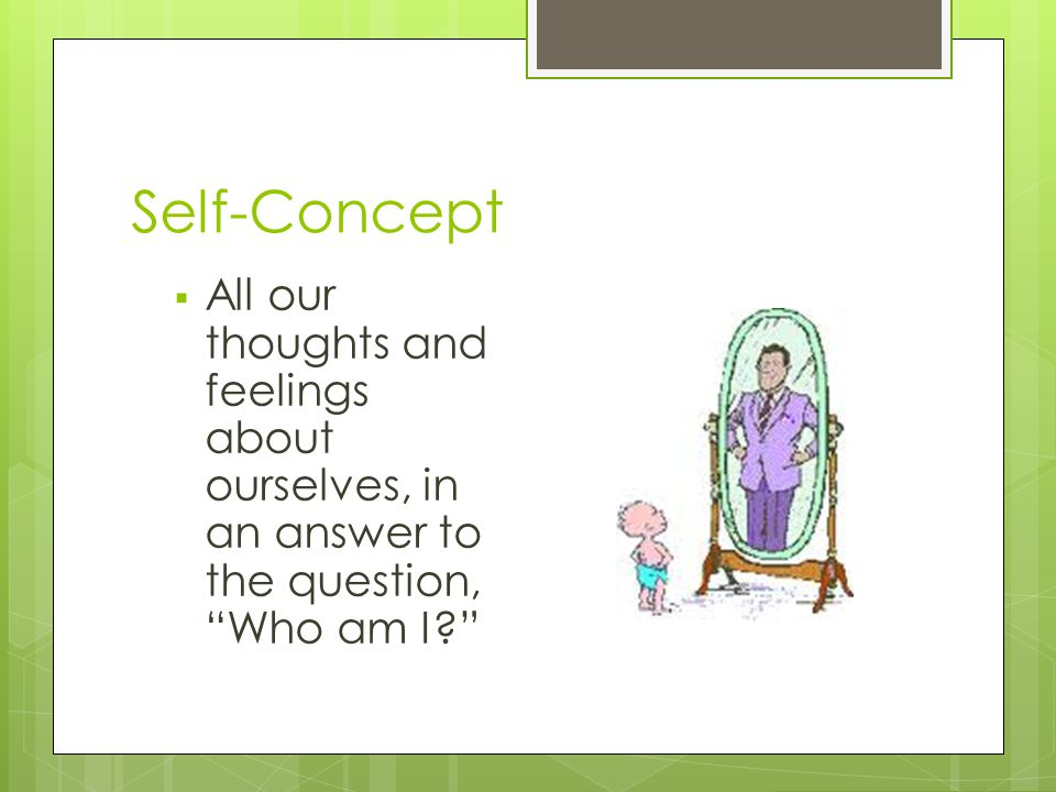 """Self-Concept  All our thoughts and feelings about ourselves, in an answer to the question, """"Who am I?"""""""