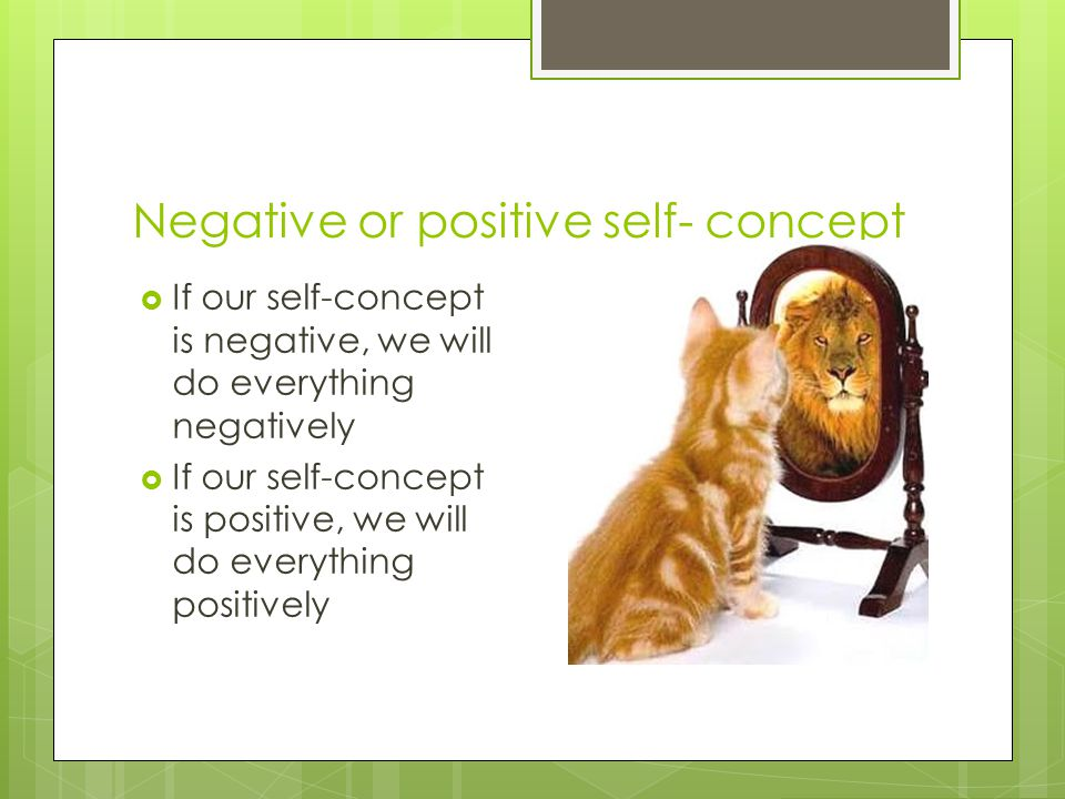 Negative or positive self- concept  If our self-concept is negative, we will do everything negatively  If our self-concept is positive, we will do e