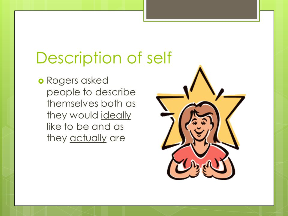 Description of self  Rogers asked people to describe themselves both as they would ideally like to be and as they actually are