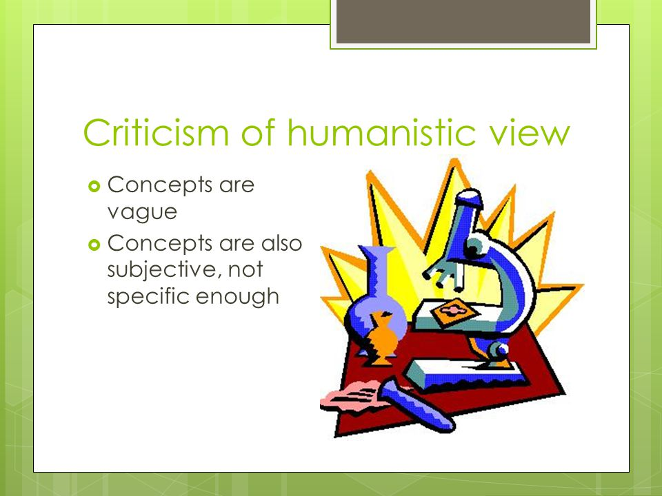 Criticism of humanistic view  Concepts are vague  Concepts are also subjective, not specific enough