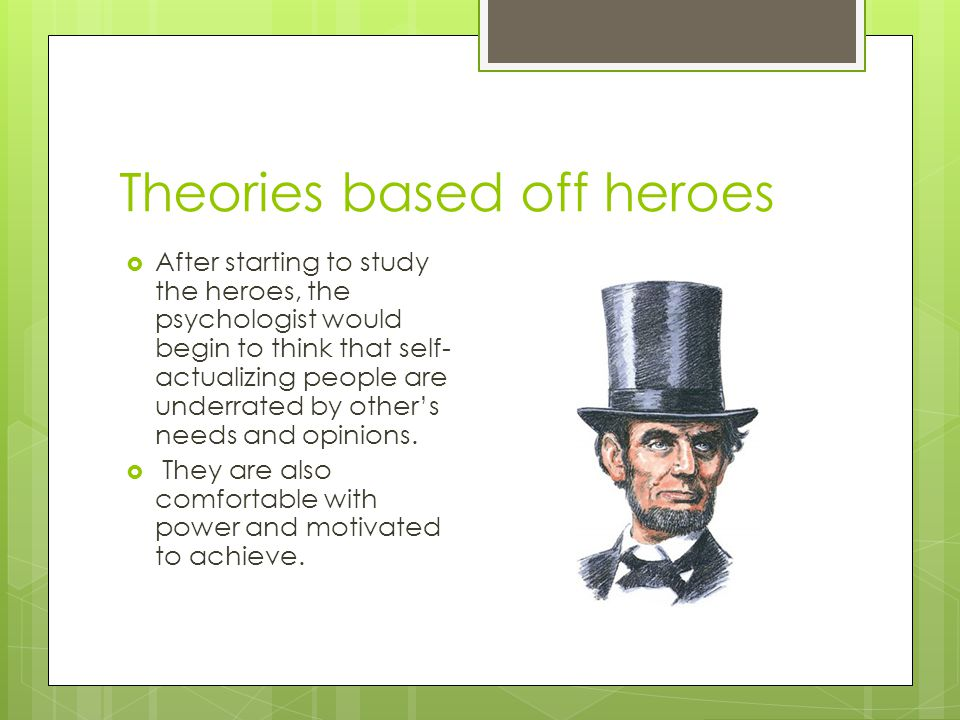 Theories based off heroes  After starting to study the heroes, the psychologist would begin to think that self- actualizing people are underrated by