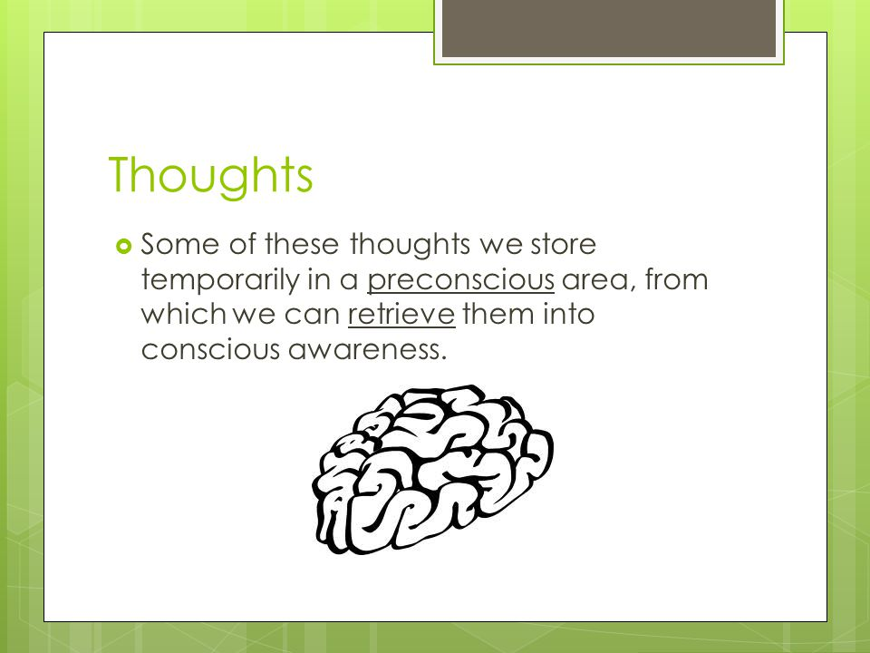 Thoughts  Some of these thoughts we store temporarily in a preconscious area, from which we can retrieve them into conscious awareness.