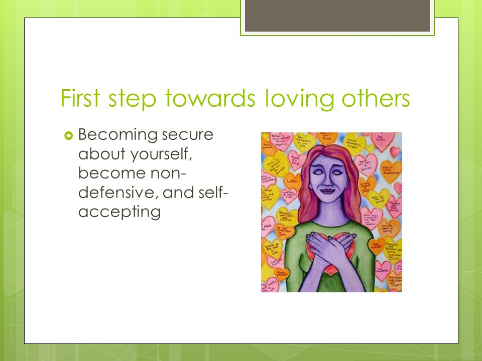 First step towards loving others  Becoming secure about yourself, become non- defensive, and self- accepting