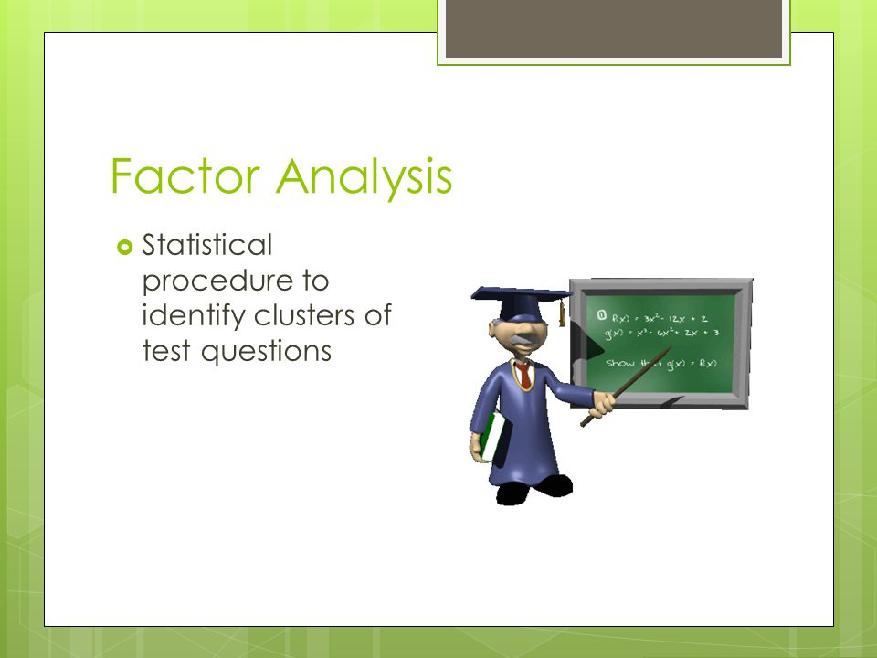 Factor Analysis  Statistical procedure to identify clusters of test questions