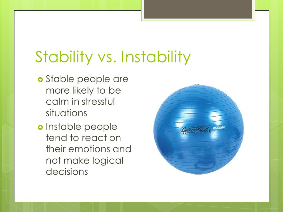 Stability vs. Instability  Stable people are more likely to be calm in stressful situations  Instable people tend to react on their emotions and not