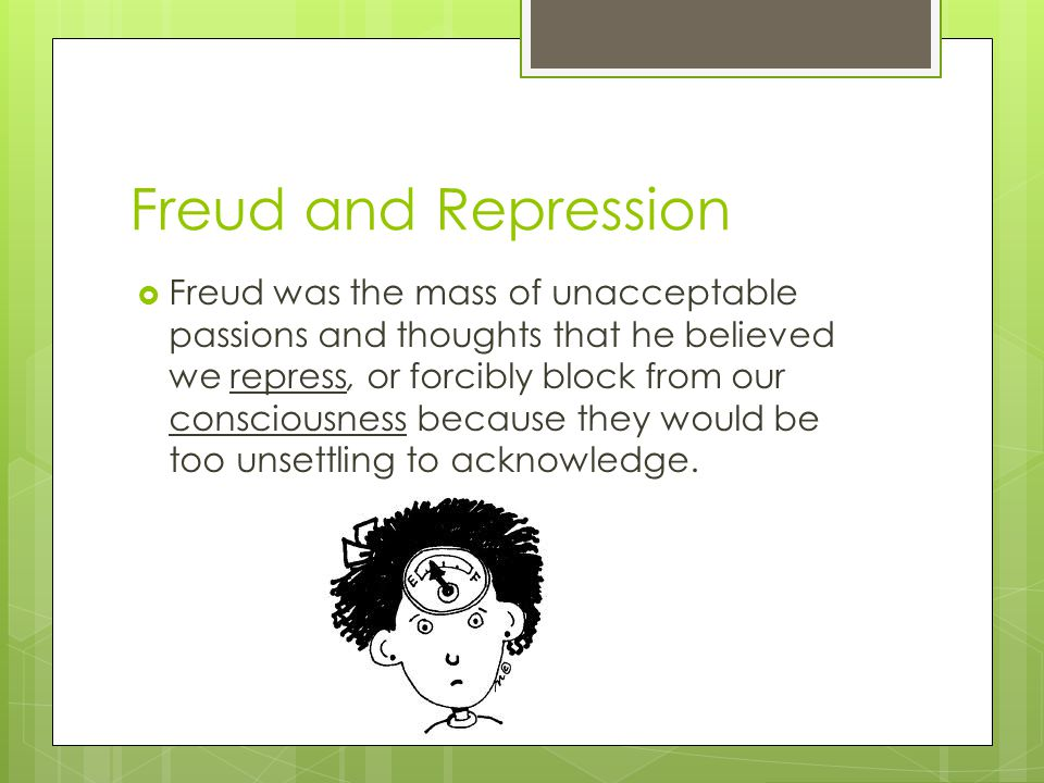 Freud and Repression  Freud was the mass of unacceptable passions and thoughts that he believed we repress, or forcibly block from our consciousness