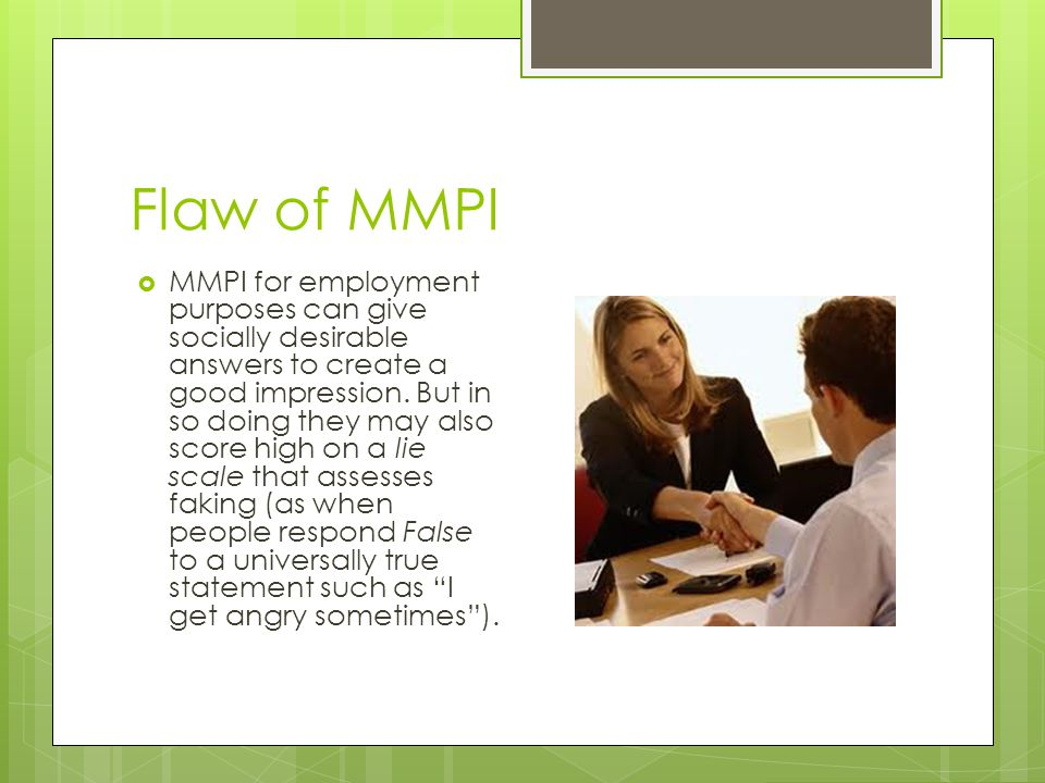 Flaw of MMPI  MMPI for employment purposes can give socially desirable answers to create a good impression. But in so doing they may also score high