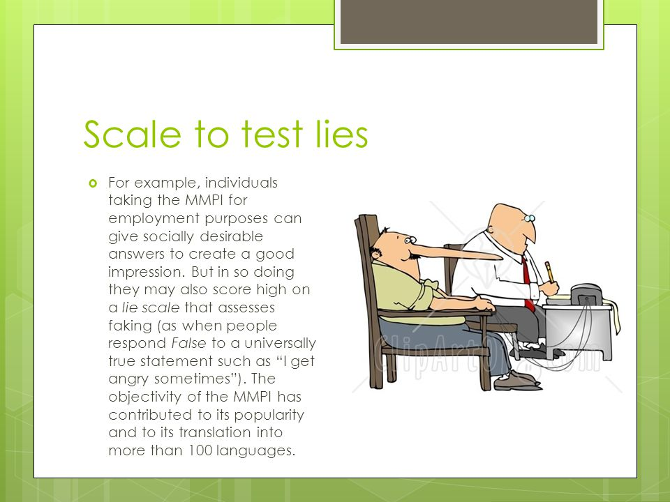 Scale to test lies  For example, individuals taking the MMPI for employment purposes can give socially desirable answers to create a good impression.