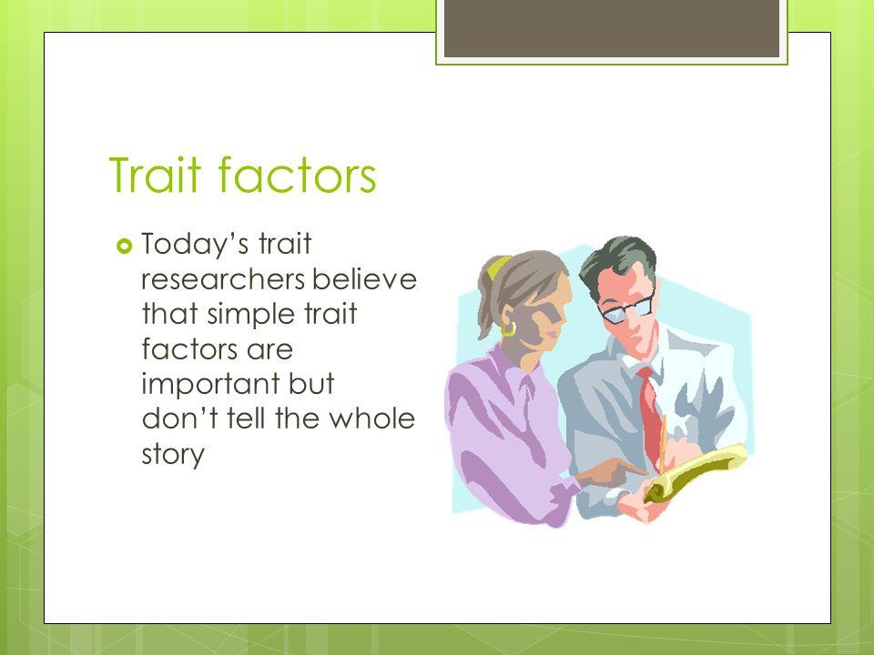 Trait factors  Today's trait researchers believe that simple trait factors are important but don't tell the whole story