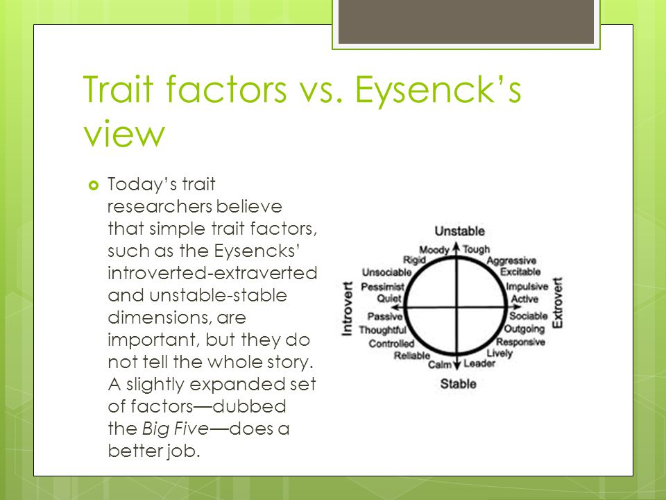Trait factors vs. Eysenck's view  Today's trait researchers believe that simple trait factors, such as the Eysencks' introverted-extraverted and unst