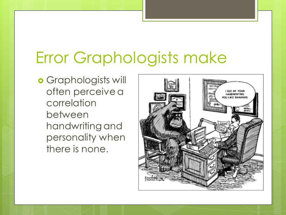 Error Graphologists make  Graphologists will often perceive a correlation between handwriting and personality when there is none.