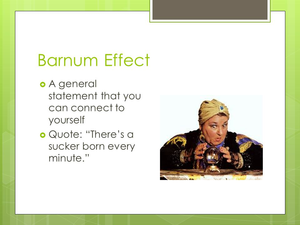 """Barnum Effect  A general statement that you can connect to yourself  Quote: """"There's a sucker born every minute."""""""