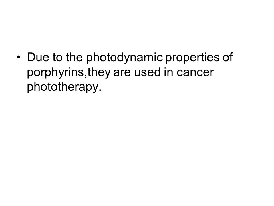 Due to the photodynamic properties of porphyrins,they are used in cancer phototherapy.