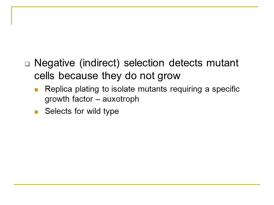  Negative (indirect) selection detects mutant cells because they do not grow Replica plating to isolate mutants requiring a specific growth factor –
