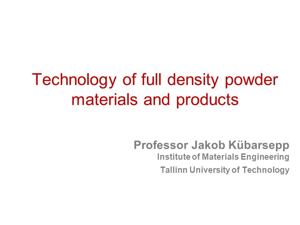 Technology of full density powder materials and products Professor Jakob Kübarsepp Institute of Materials Engineering Tallinn University of Technology