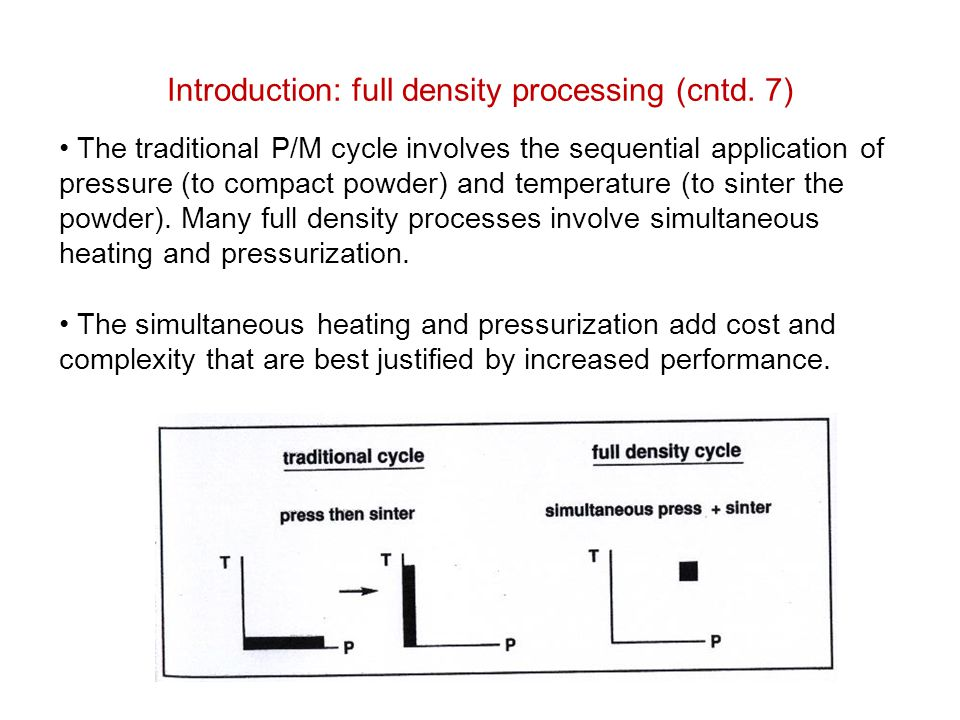 Introduction: full density processing (cntd. 7) The traditional P/M cycle involves the sequential application of pressure (to compact powder) and temp
