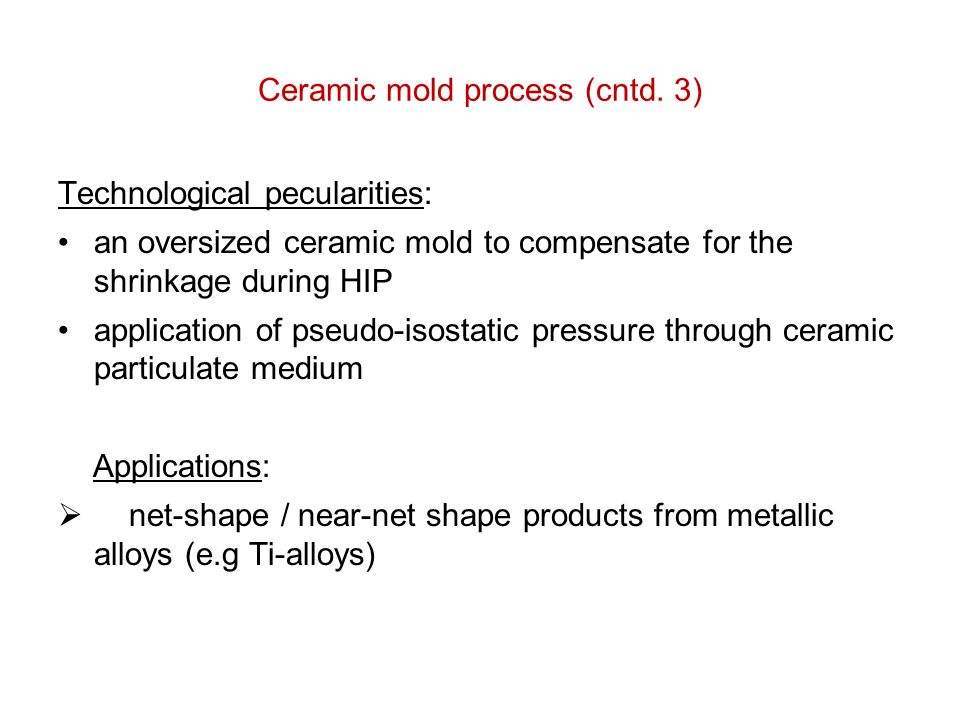 Ceramic mold process (cntd. 3) Technological pecularities: an oversized ceramic mold to compensate for the shrinkage during HIP application of pseudo-
