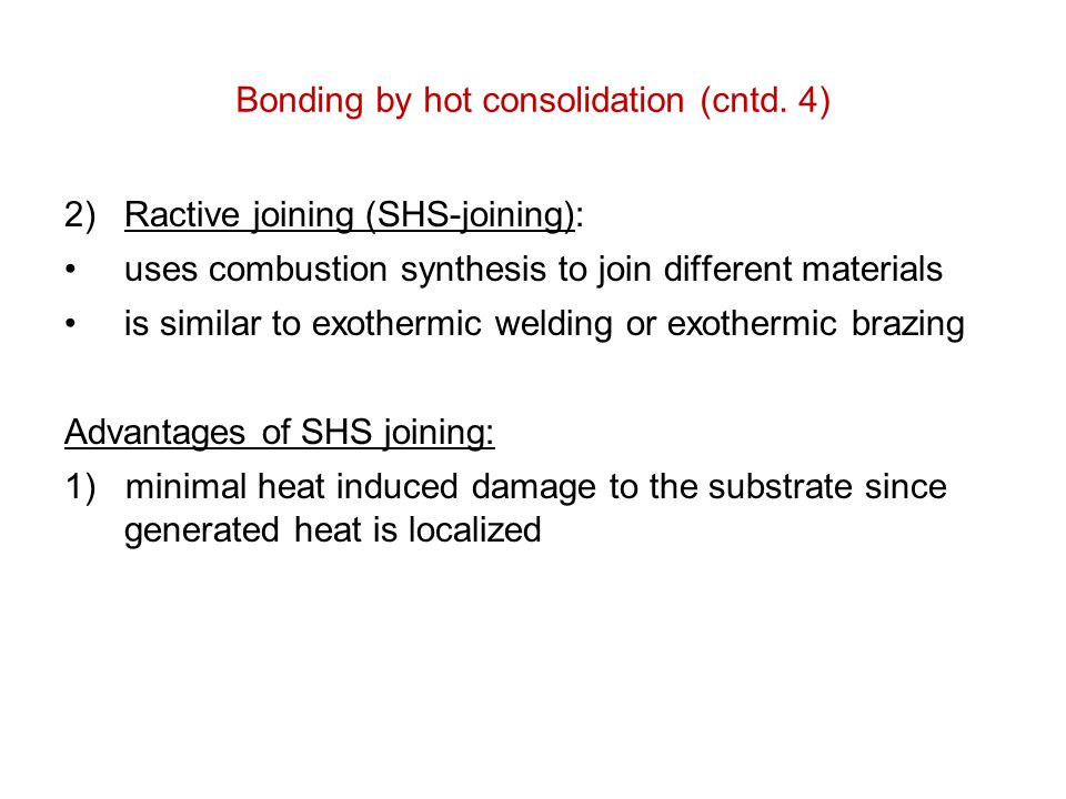 Bonding by hot consolidation (cntd. 4) 2)Ractive joining (SHS-joining): uses combustion synthesis to join different materials is similar to exothermic