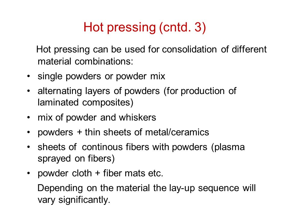 Hot pressing (cntd. 3) Hot pressing can be used for consolidation of different material combinations: single powders or powder mix alternating layers