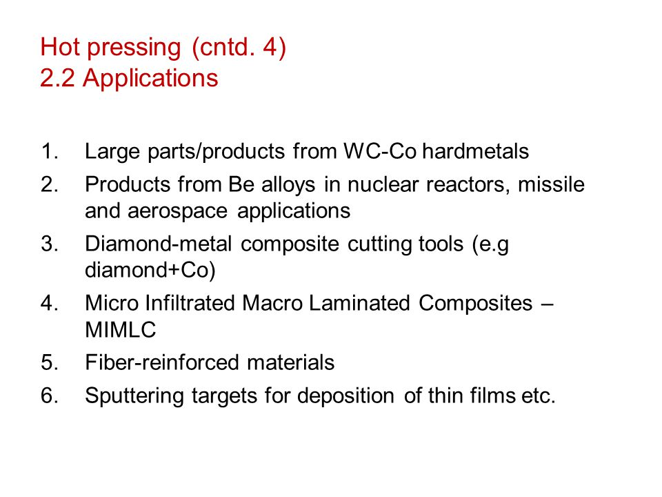 Hot pressing (cntd. 4) 2.2 Applications 1.Large parts/products from WC-Co hardmetals 2.Products from Be alloys in nuclear reactors, missile and aerosp